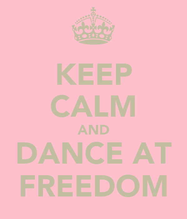 KEEP CALM AND DANCE AT FREEDOM