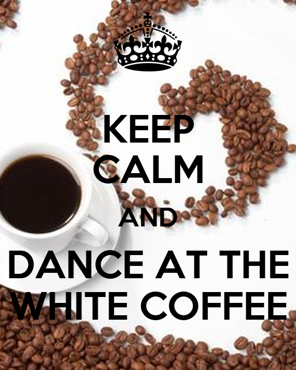 KEEP CALM AND DANCE AT THE WHITE COFFEE