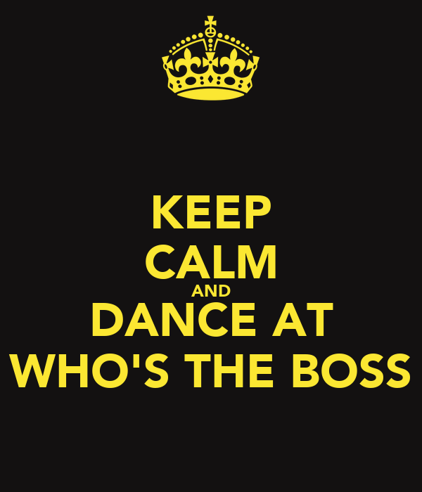 KEEP CALM AND DANCE AT WHO'S THE BOSS