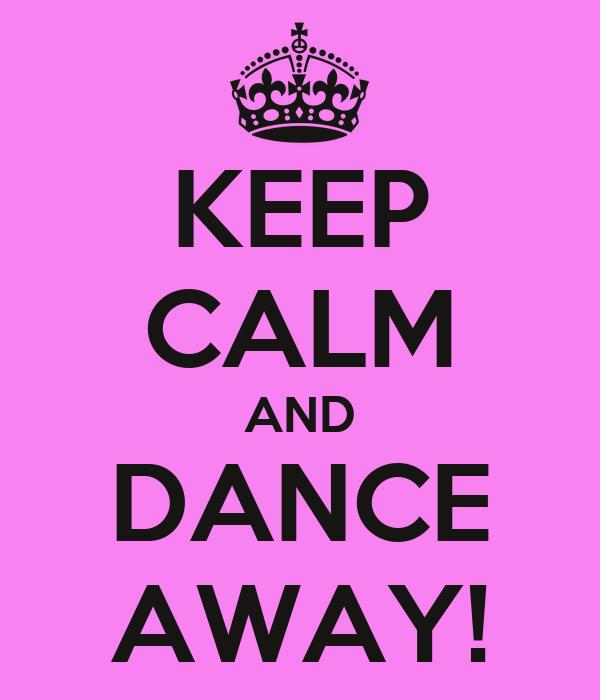 KEEP CALM AND DANCE AWAY!