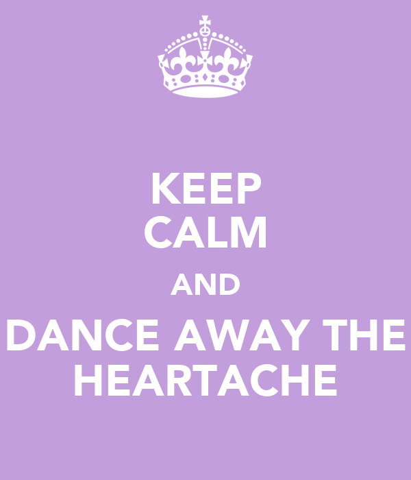 KEEP CALM AND DANCE AWAY THE HEARTACHE