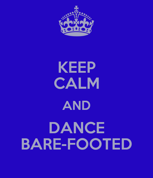 KEEP CALM AND DANCE BARE-FOOTED