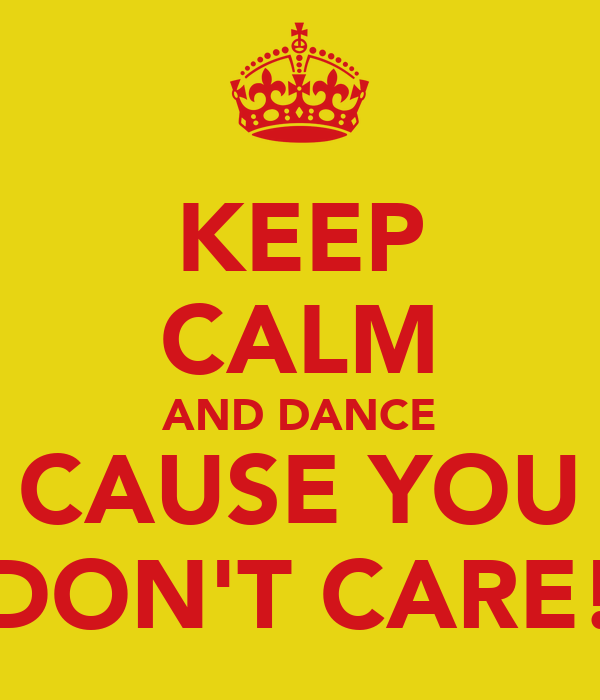 KEEP CALM AND DANCE CAUSE YOU DON'T CARE!