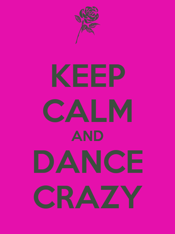 KEEP CALM AND DANCE CRAZY