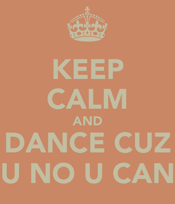 KEEP CALM AND DANCE CUZ U NO U CAN