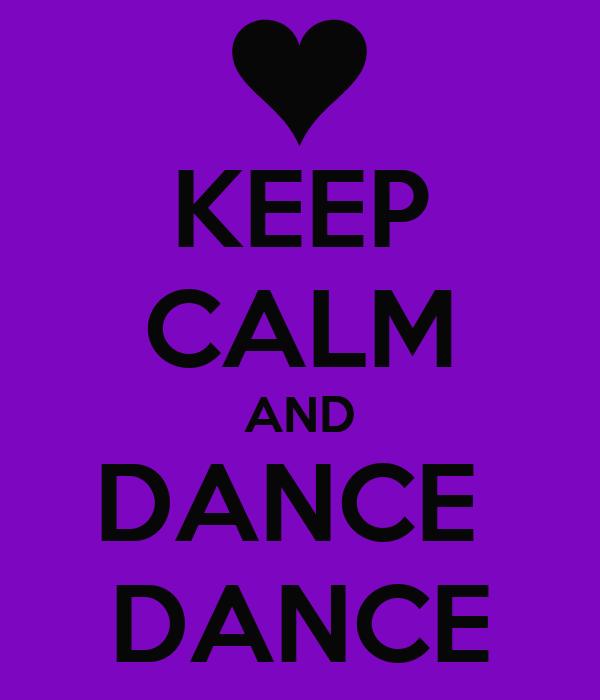 KEEP CALM AND DANCE  DANCE