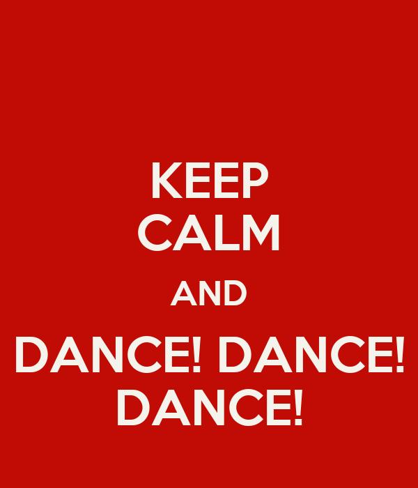 KEEP CALM AND DANCE! DANCE! DANCE!