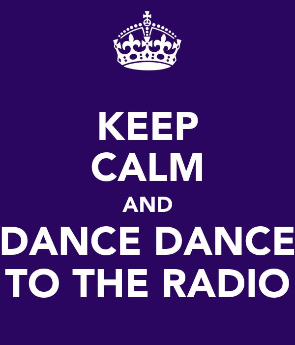 KEEP CALM AND DANCE DANCE TO THE RADIO