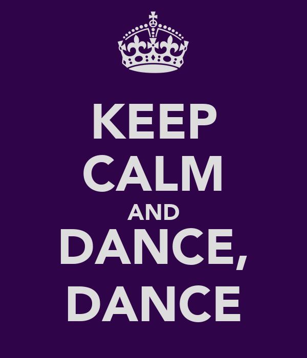 KEEP CALM AND DANCE, DANCE