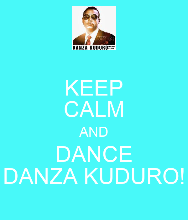 KEEP CALM AND DANCE DANZA KUDURO!