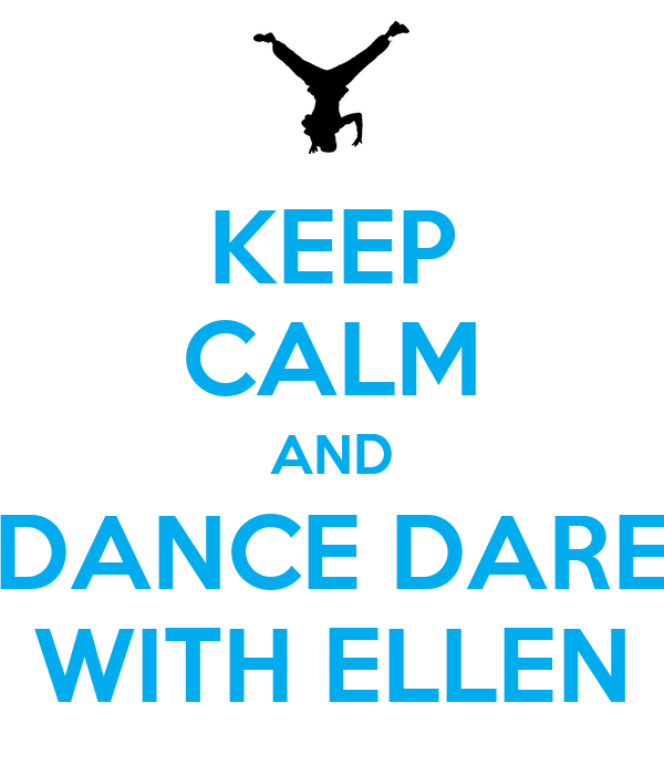 KEEP CALM AND DANCE DARE WITH ELLEN