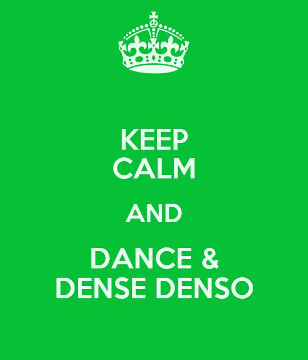 KEEP CALM AND DANCE & DENSE DENSO