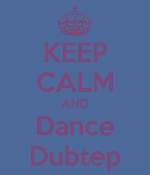 KEEP CALM AND Dance Dubtep