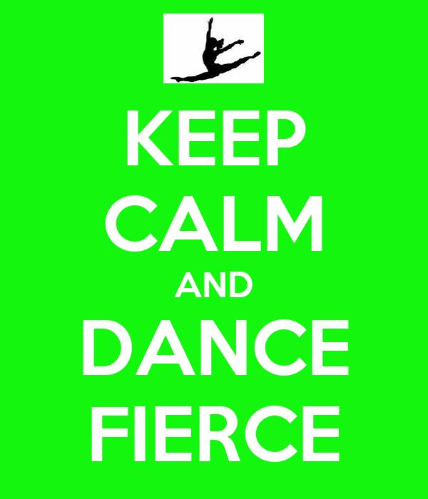 KEEP CALM AND DANCE FIERCE