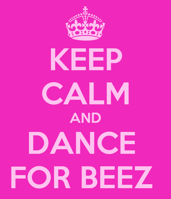 KEEP CALM AND DANCE  FOR BEEZ