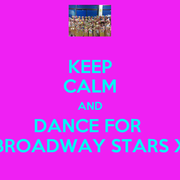 KEEP CALM AND DANCE FOR  BROADWAY STARS X