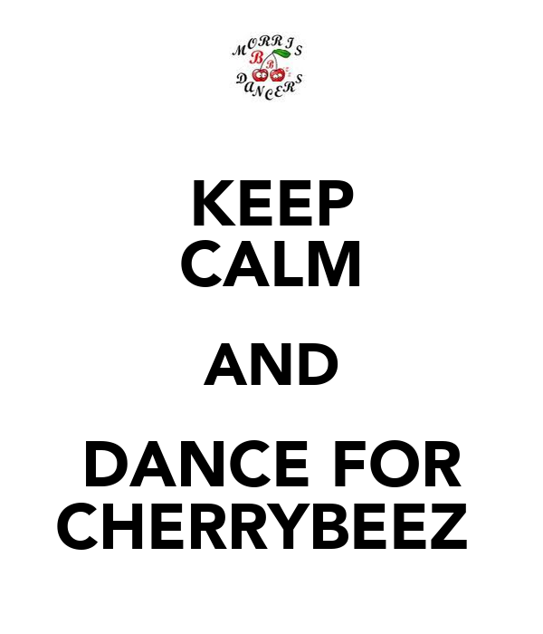 KEEP CALM AND DANCE FOR CHERRYBEEZ