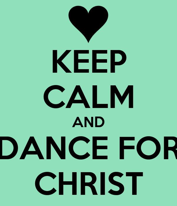 KEEP CALM AND DANCE FOR CHRIST