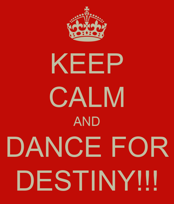 KEEP CALM AND DANCE FOR DESTINY!!!