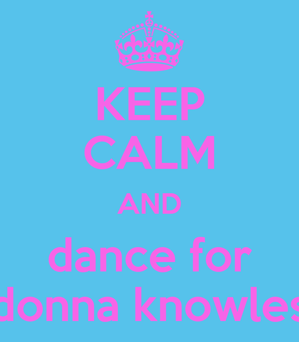 KEEP CALM AND dance for donna knowles