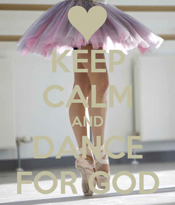 KEEP CALM AND DANCE FOR GOD