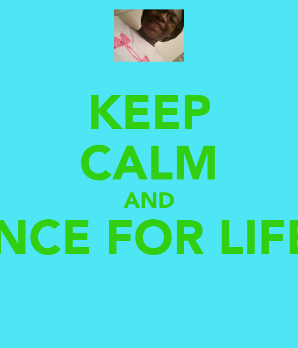 KEEP CALM AND DANCE FOR LIFE!!!