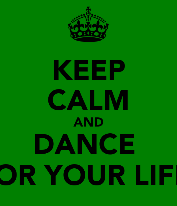 KEEP CALM AND DANCE  FOR YOUR LIFE