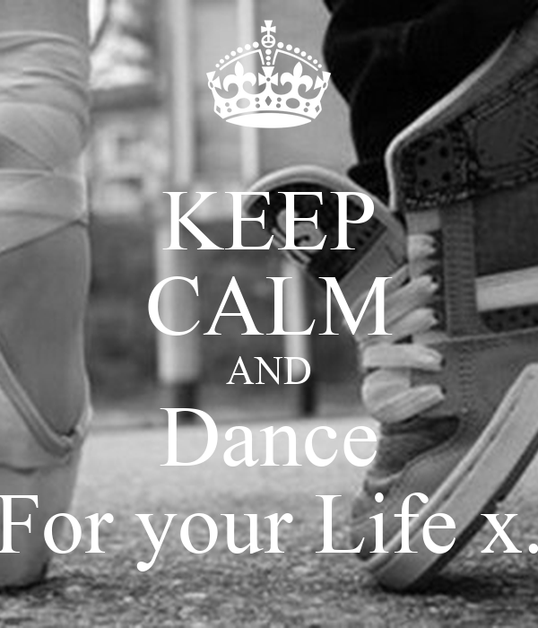 KEEP CALM AND Dance For your Life x.
