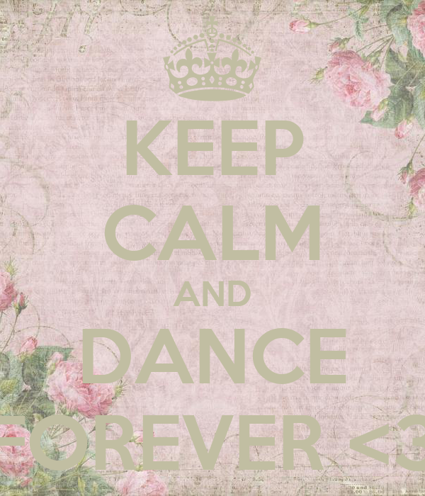 KEEP CALM AND DANCE FOREVER <3