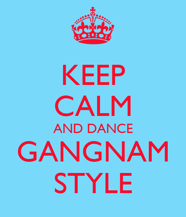 KEEP CALM AND DANCE GANGNAM STYLE