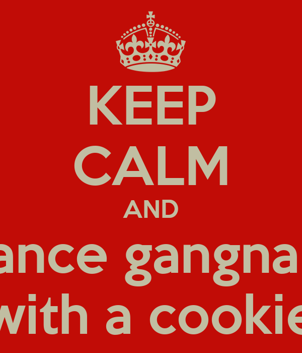 KEEP CALM AND dance gangnam with a cookie