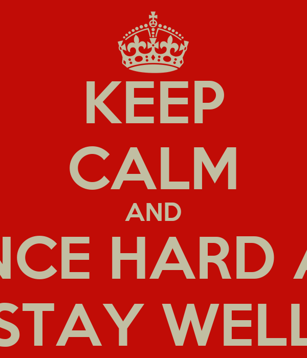 KEEP CALM AND DANCE HARD AND STAY WELL