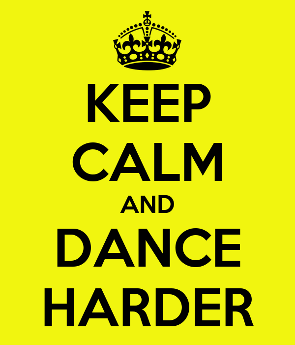 KEEP CALM AND DANCE HARDER