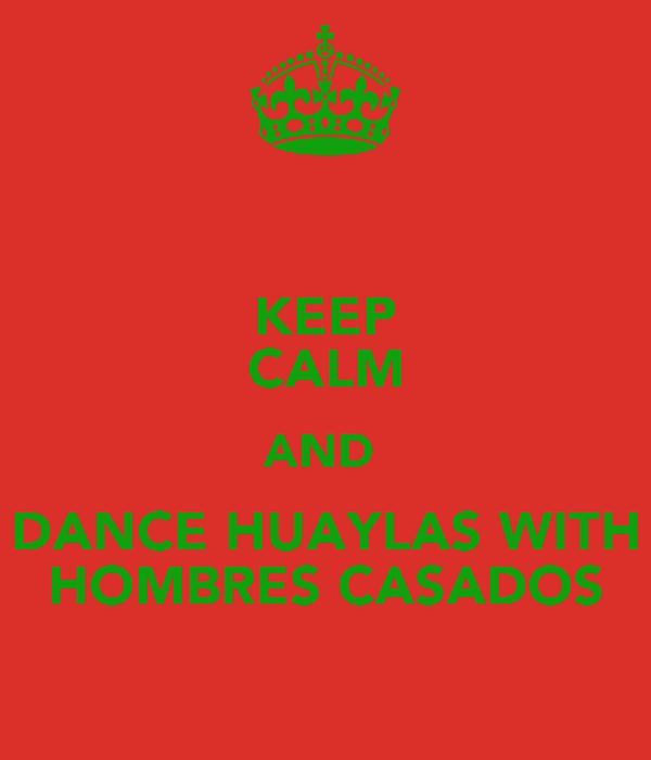 KEEP CALM AND  DANCE HUAYLAS WITH HOMBRES CASADOS