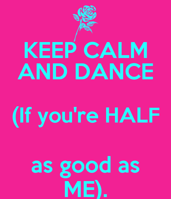 KEEP CALM AND DANCE (If you're HALF as good as ME).
