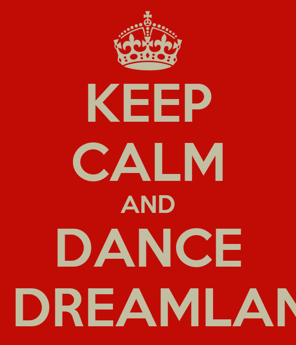 KEEP CALM AND DANCE IN DREAMLAND