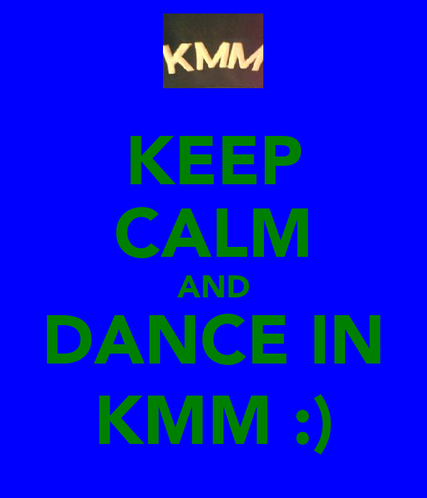 KEEP CALM AND DANCE IN KMM :)