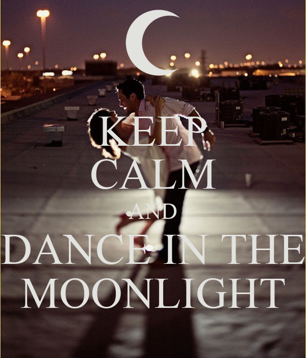 KEEP CALM AND DANCE IN THE MOONLIGHT