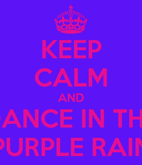 KEEP CALM AND DANCE IN THE PURPLE RAIN