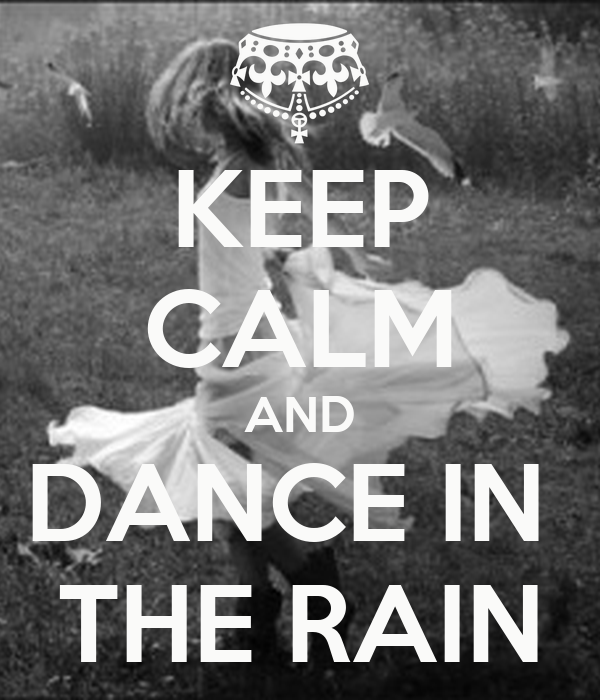 KEEP CALM AND DANCE IN THE RAIN - 271.6KB