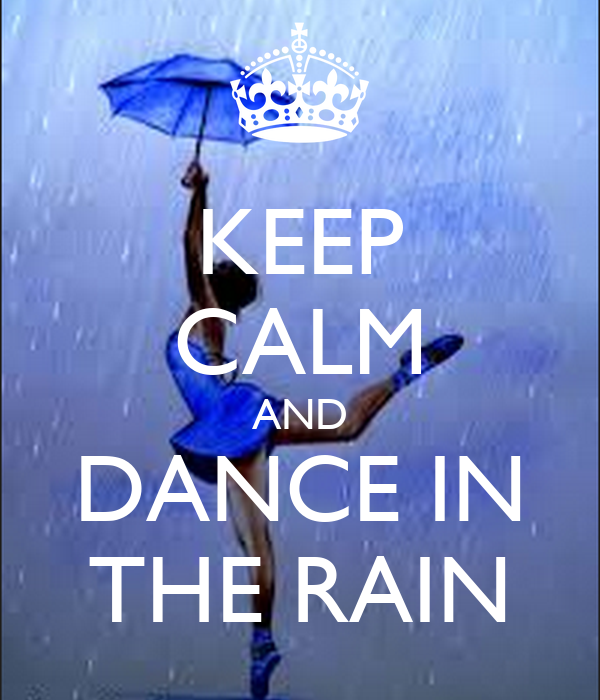 KEEP CALM AND DANCE IN THE RAIN - 323.2KB