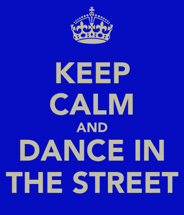KEEP CALM AND DANCE IN THE STREET