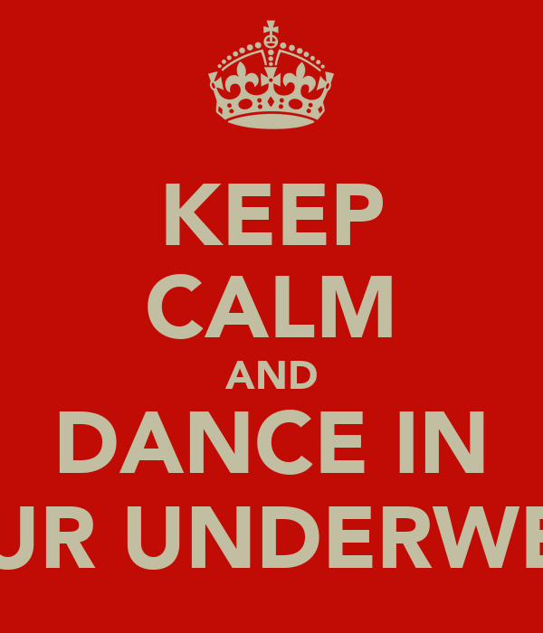 KEEP CALM AND DANCE IN YOUR UNDERWEAR