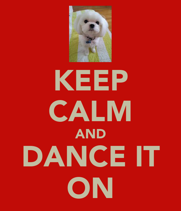 KEEP CALM AND DANCE IT ON