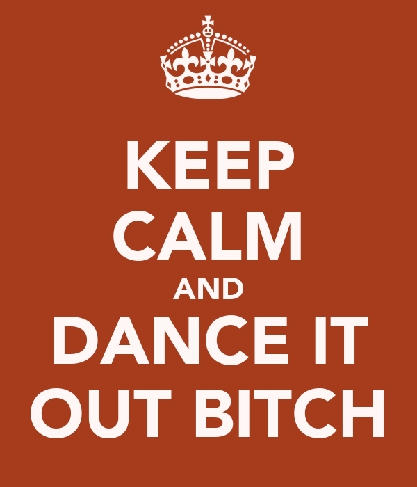 KEEP CALM AND DANCE IT OUT BITCH