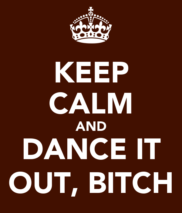 KEEP CALM AND DANCE IT OUT, BITCH