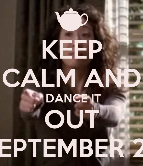 KEEP CALM AND  DANCE IT  OUT  SEPTEMBER 27
