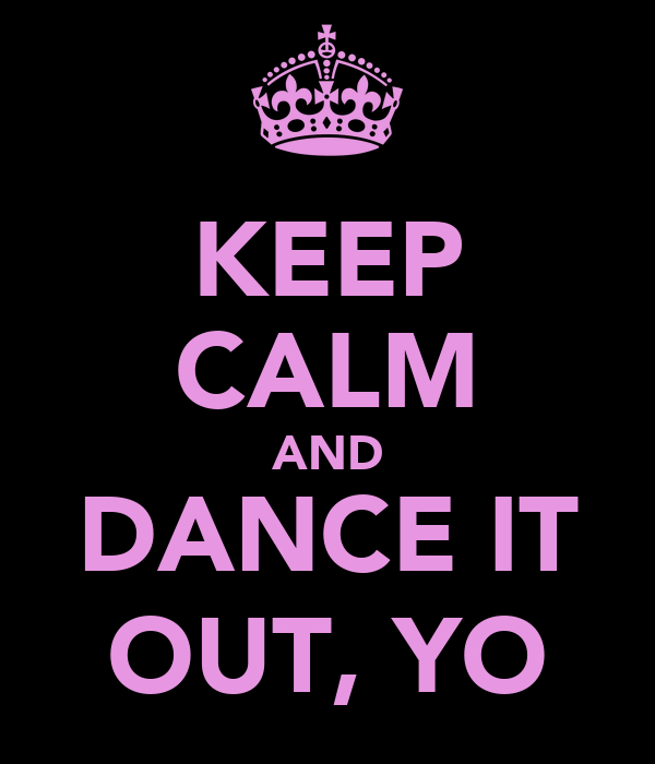 KEEP CALM AND DANCE IT OUT, YO