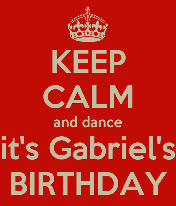 KEEP CALM and dance it's Gabriel's BIRTHDAY