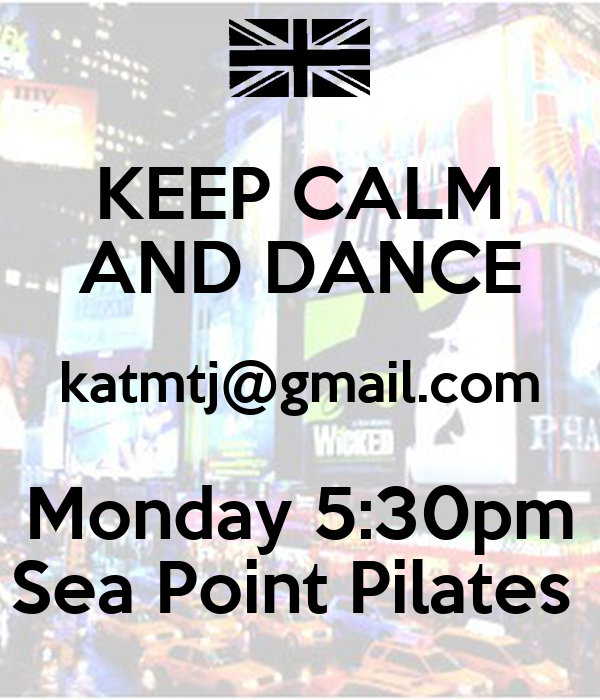 KEEP CALM AND DANCE katmtj@gmail.com Monday 5:30pm Sea Point Pilates